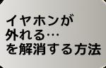 「イヤホンが外れる」←外れないイヤホンを買おう!