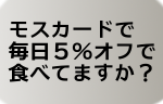 モスカードを使ってモスを毎日5%オフにしよう!