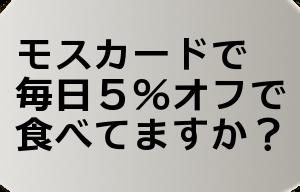モスカードで毎日5%オフで食べてますか?
