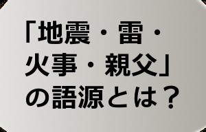「地震・雷・ 火事・親父」 の語源とは?