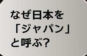 なぜ日本を 「ジャパン」 と呼ぶ?